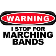 warning! i stop for marching bands
